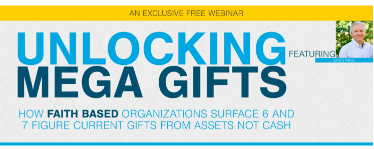 Unlocking Mega-Gifts – How Faith-Based Organizations Surface 6 and 7 Figure Current Gifts from Assets not Cash