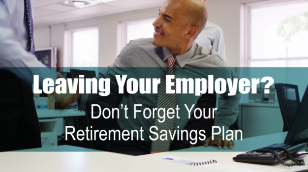 Leaving Your Employer? Don't Forget Your Retirement Savings Plan