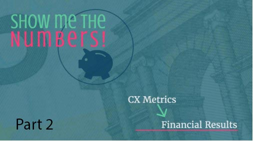 Show Me the Numbers! CX Metrics to Financial Results, Part 2
