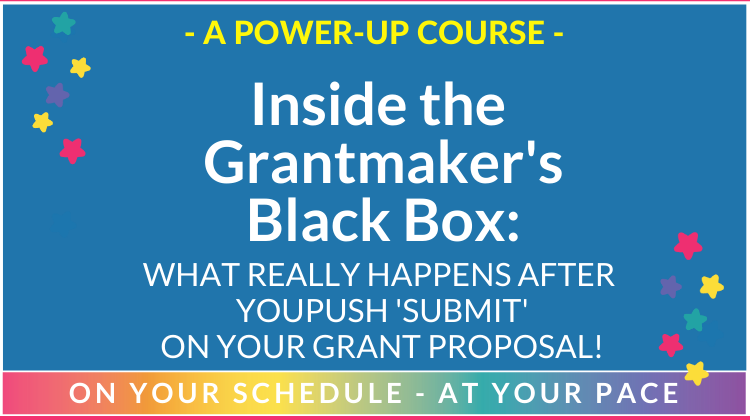 "Inside the Grantmaker's Black Box: WHAT REALLY HAPPENS AFTER YOU PUSH ""SUBMIT"" ON YOUR PROPOSAL!"