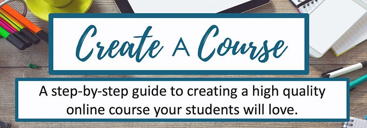 Create a Course: A step-by-step guide to creating a high quality online course your students will love!