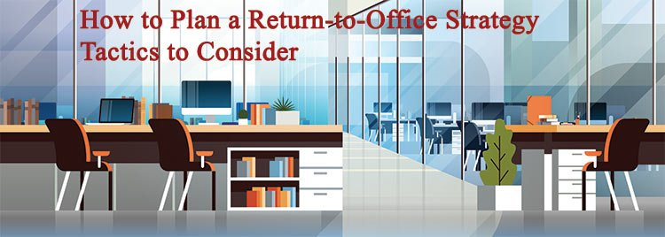 How to Plan a Return-to-Office Strategy – Tactics to Consider